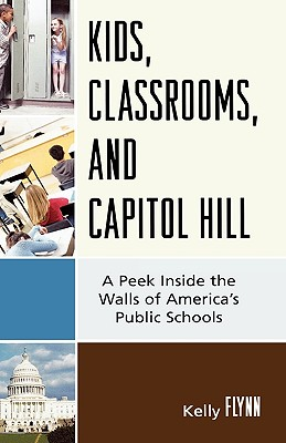 Kids, Classrooms, and Capitol Hill: A Peek Inside the Walls of America's Public Schools - Flynn, Kelly