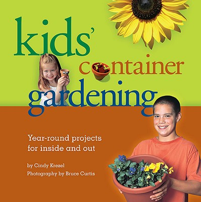Kids' Container Gardening: Year-Round Projects for Inside and Out - Krezel, Cindy, and Curtis, Bruce, Dr. (Photographer)
