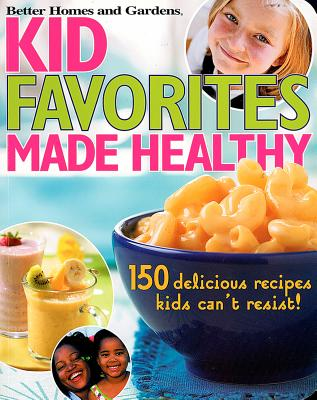 Kids' Favorites Made Healthy: 150 Recipes You and Your Child Will Love! - Gardens, Better Homes &, and Lastbetter Homes & Gardens, and Better Homes and Gardens (Editor)