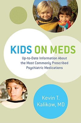 Kids on Meds: Up-to-Date Information About the Most Commonly Prescribed Psychiatric Medications - Kalikow, Kevin T.