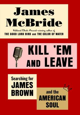 Kill 'em and Leave: Searching for James Brown and the American Soul - McBride, James