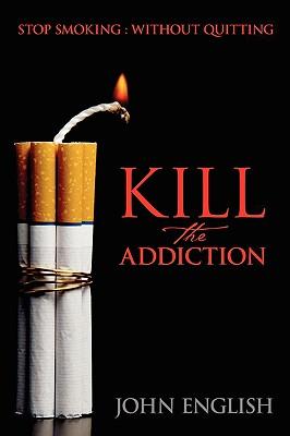 Kill the Addiction: Stop Smoking: Without Quitting - English, John