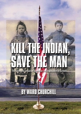 Kill the Indian, Save the Man: The Genocidal Impact of American Indian Residential Schools - Churchill, Ward