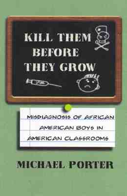 Kill Them Before They Grow: Misdiagnosis of African American Boys in American Classrooms - Porter, Michael