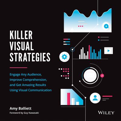Killer Visual Strategies: Engage Any Audience, Improve Comprehension, and Get Amazing Results Using Visual Communication - Kawasaki, Guy (Foreword by), and Balliett, Amy