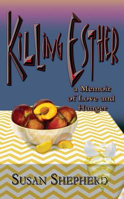 Killing Esther: A Memoir of Love and Hunger - Shepherd, Susan