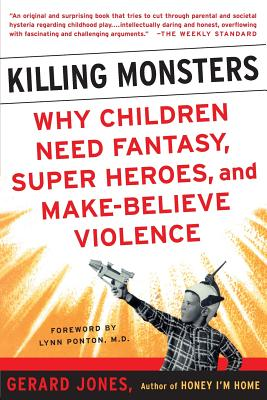 Killing Monsters: Why Children Need Fantasy, Super Heroes, and Make-Believe Violence - Jones, Gerard