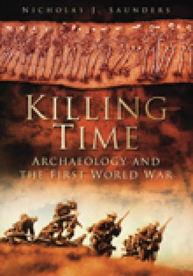 Killing Time: Archaeology and the First World War - Saunders, Nicholas J.