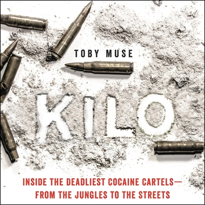 Kilo: Inside the Deadliest Cocaine Cartels--From the Jungles to the Streets - Muse, Toby, and Wyndham, Alex (Read by)