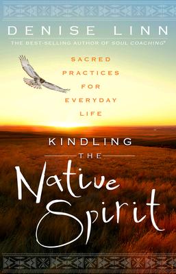 Kindling the Native Spirit: Sacred Practices for Everyday Life - Linn, Denise