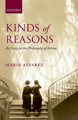 Kinds of Reasons: An Essay in the Philosophy of Action - Alvarez, Maria