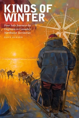 Kinds of Winter: Four Solo Journeys by Dogteam in Canada's Northwest Territories - Olesen, Dave
