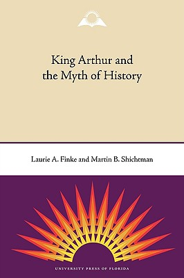 King Arthur and the Myth of History - Finke, Laurie a, and Shichtman, Martin B