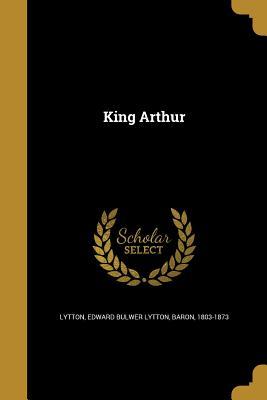King Arthur - Lytton, Edward Bulwer Lytton Baron (Creator)