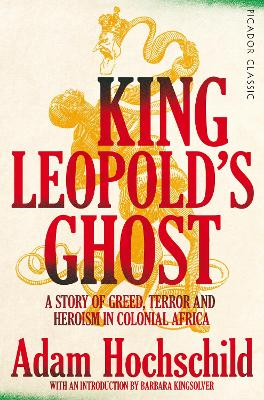 King Leopold's Ghost: A Story of Greed, Terror and Heroism in Colonial Africa - Hochschild, Adam, and Kingsolver, Barbara (Introduction by)