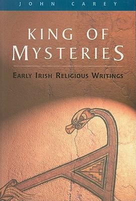 King of Mysteries: Early Irish Religious Writings - Carey, John