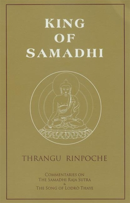King of Samadhi: Commentaries on the Samadhi Raja Sutra & the Song of Lodro Thaye - Rinpoche, Khenchen Thrangu, and Kunsang, Erik Pema (Translated by), and Rinpoche, Chokyi Nyima (Foreword by)