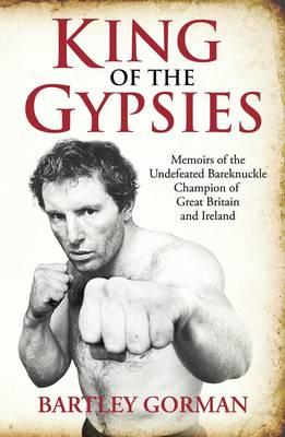 King of the Gypsies: Memoirs of the Undefeated Bareknuckle Champion of Great Britain and Ireland - Gorman, Bartley