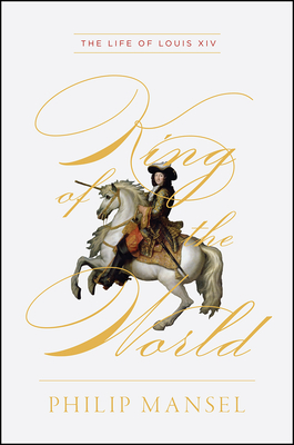 King of the World: The Life of Louis XIV - Mansel, Philip
