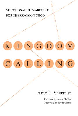 Kingdom Calling: Vocational Stewardship for the Common Good - Sherman, Amy L., and McNeal, Reggie (Foreword by), and Garber, Steven (Afterword by)