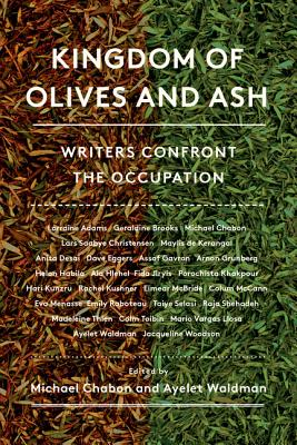 Kingdom of Olives and Ash: Writers Confront the Occupation - Chabon, Michael, and Waldman, Ayelet