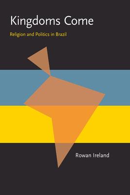 Kingdoms Come: Religion and Politics in Brazil - Ireland, Rowan