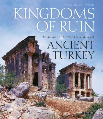 Kingdoms of Ruin: The Art and Architectural Splendours of Ancient Turkey - Stafford-Deitsch, Jeremy