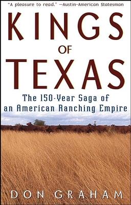 Kings of Texas: The 150-Year Saga of an American Ranching Empire - Graham, Don, Ph.D.