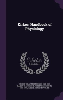 Kirkes' Handbook of Physiology - Kirkes, William Senhouse, and Baker, W Morrant, and Harris, Vincent Dormer