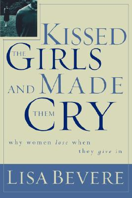 Kissed the Girls and Made Them Cry: Why Women Lose When They Give in - Bevere, Lisa
