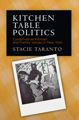 Kitchen Table Politics: Conservative Women and Family Values in New York - Taranto, Stacie