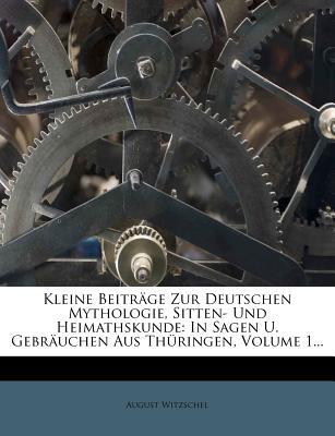 Kleine Beitrage Zur Deutschen Mythologie, Sitten- Und Heimathskunde: In Sagen U. Gebrauchen Aus Thuringen - Witzschel, August