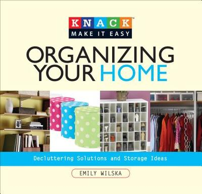 Knack Organizing Your Home: Decluttering Solutions And Storage Ideas - Wilska, Emily