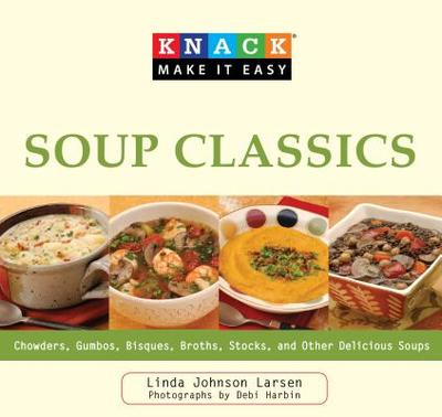 Knack Soup Classics: Chowders, Gumbos, Bisques, Broths, Stocks, And Other Delicous Soups - Larsen, Linda, and Harbin, Debi (Photographer)