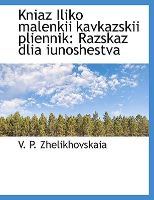 Kniaz Iliko Malenkii Kavkazskii Pliennik: Razskaz Dlia Iunoshestva - Zhelikhovskaia, V P