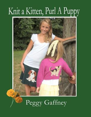 Knit a Kitten, Purl a Puppy: Picture Knit Projects for Pet Loving Families - Gaffney, Peggy