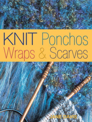 Knit Scarves and Shawls: Create Over 35 Quick and Contemporary Accessories - Davis, Jane