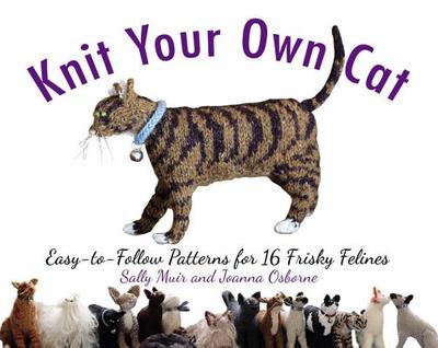 Knit Your Own Cat: Easy-To-Follow Patterns for 16 Frisky Felines - Muir, Sally, and Osborne, Joanna