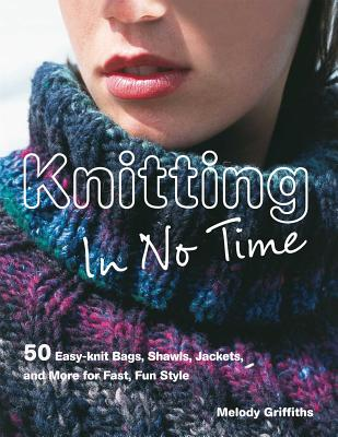Knitting in No Time: 50 Easy-Knit Bags, Shawls, Jackets and More for Fast, Fun Style - Griffiths, Melody