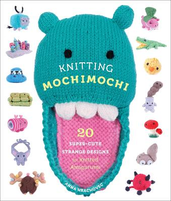 Knitting Mochimochi: 20 Super-Cute Strange Designs for Knitted Amigurumi - Hrachovec, Anna