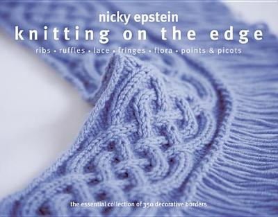 Knitting on the Edge: Ribs * Ruffles * Lace * Fringes * Floral * Points & Picots - The Essential Collection of 350 Decorative Borders - Epstein, Nicky