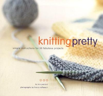 Knitting Pretty: Simple Instructions for 30 Fabulous Projects - Percival, Kris, and Ruffenach, France (Photographer)