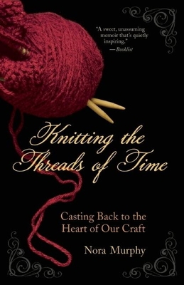 Knitting the Threads of Time: Casting Back to the Heart of Our Craft - Murphy, Nora