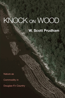 Knock on Wood: Nature as Commodity in Douglas-Fir Country - Prudham, Scott