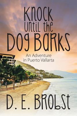 Knock Until the Dog Barks: An Adventure in Puerto Vallarta - Brobst, D E