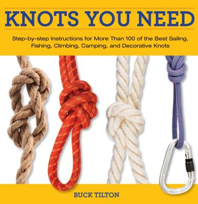 Knots You Need: Step-By-Step Instructions for More Than 100 of the Best Sailing, Fishing, Climbing, Camping, and Decorative Knots - Tilton, Buck, and Hede, Bob (Photographer)