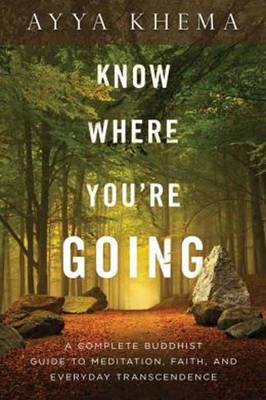Know Where You're Going: A Complete Buddhist Guide to Meditation, Faith, and Everyday Transcendence - Khema