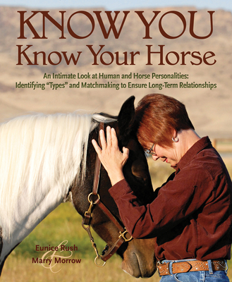 "Know You, Know Your Horse: An Intimate Look at Human and Horse Personalities: Identifying ""Types"" and Matchmaking to Ensure Long-Term Relationships - Rush, Eunice, and Morrow, Marry"