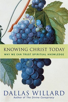 Knowing Christ Today: Why We Can Trust Spiritual Knowledge - Willard, Dallas, Professor