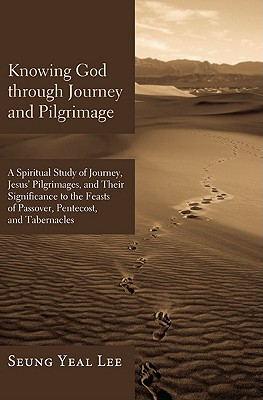 Knowing God Through Journey and Pilgrimage: A Scriptural Study of Journey, Jesus' Pilgrimages, and Their Significance to the Feasts of Passover, Pentecost, and Tabernacles - Lee, Seung Yeal